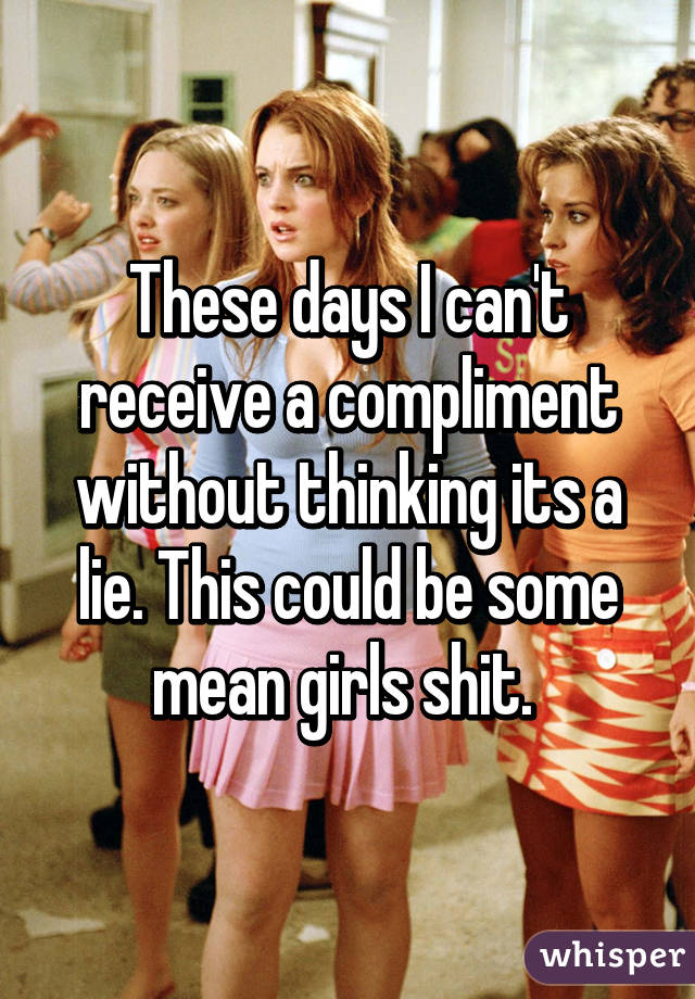 These days I can't receive a compliment without thinking its a lie. This could be some mean girls shit.
