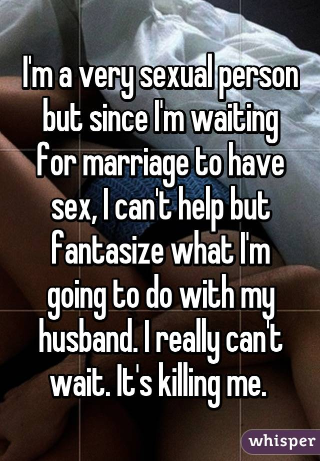 I'm a very sexual person but since I'm waiting for marriage to have sex, I can't help but fantasize what I'm going to do with my husband. I really can't wait. It's killing me.