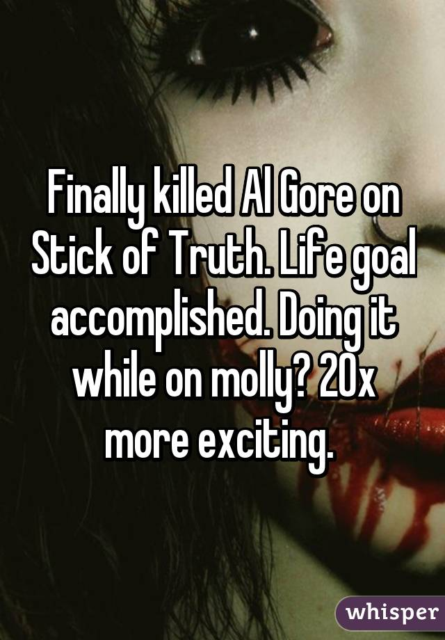 Finally killed Al Gore on Stick of Truth. Life goal accomplished. Doing it while on molly? 20x more exciting.