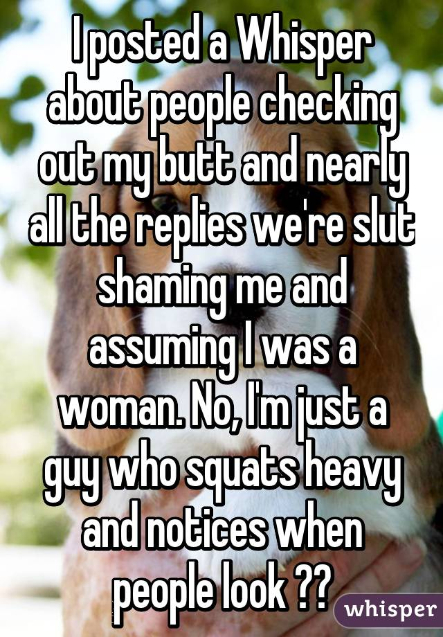 I posted a Whisper about people checking out my butt and nearly all the replies we're slut shaming me and assuming I was a woman. No, I'm just a guy who squats heavy and notices when people look ✌️