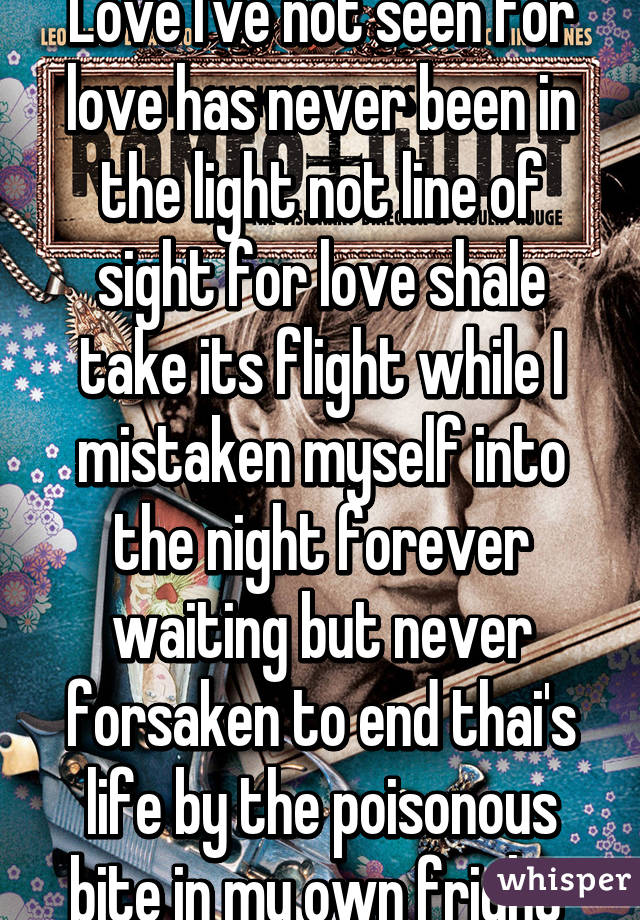 Love I've not seen for love has never been in the light not line of sight for love shale take its flight while I mistaken myself into the night forever waiting but never forsaken to end thai's life by the poisonous bite in my own fright