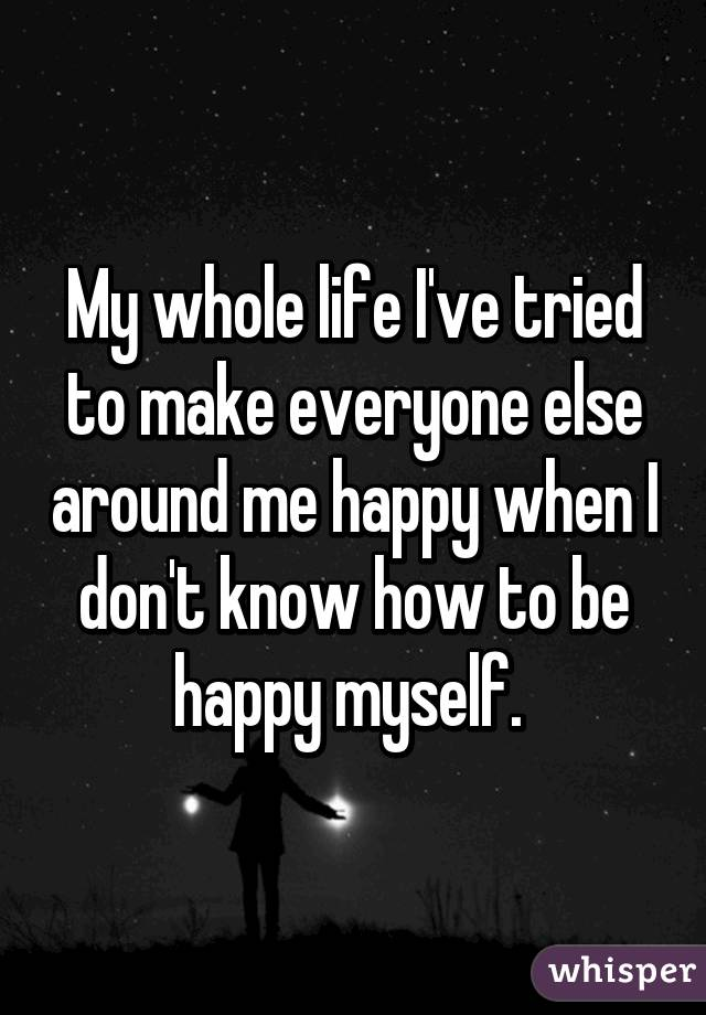 My whole life I've tried to make everyone else around me happy when I don't know how to be happy myself.