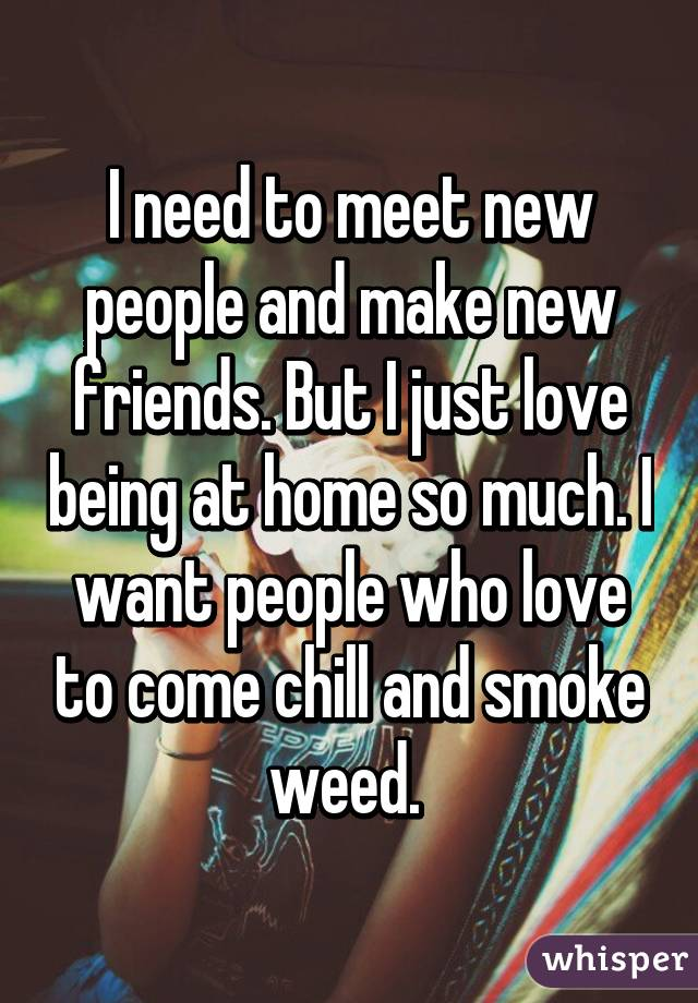 I need to meet new people and make new friends. But I just love being at home so much. I want people who love to come chill and smoke weed.