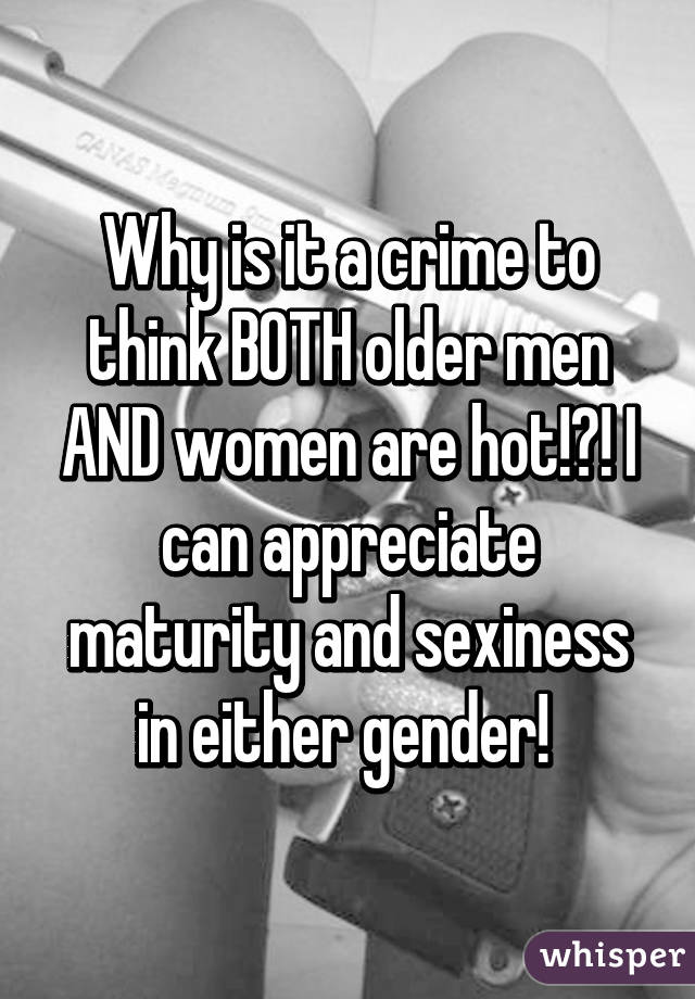 Why is it a crime to think BOTH older men AND women are hot!?! I can appreciate maturity and sexiness in either gender!