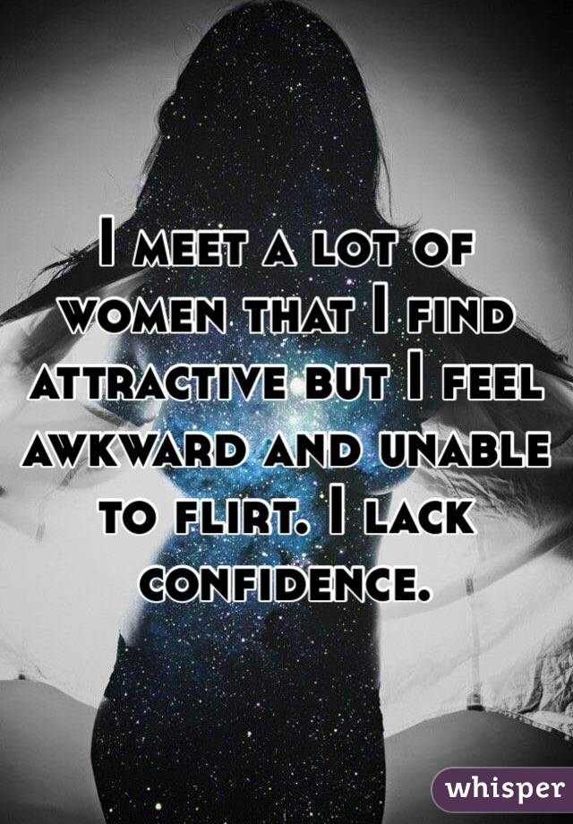I meet a lot of women that I find attractive but I feel awkward and unable to flirt. I lack confidence.