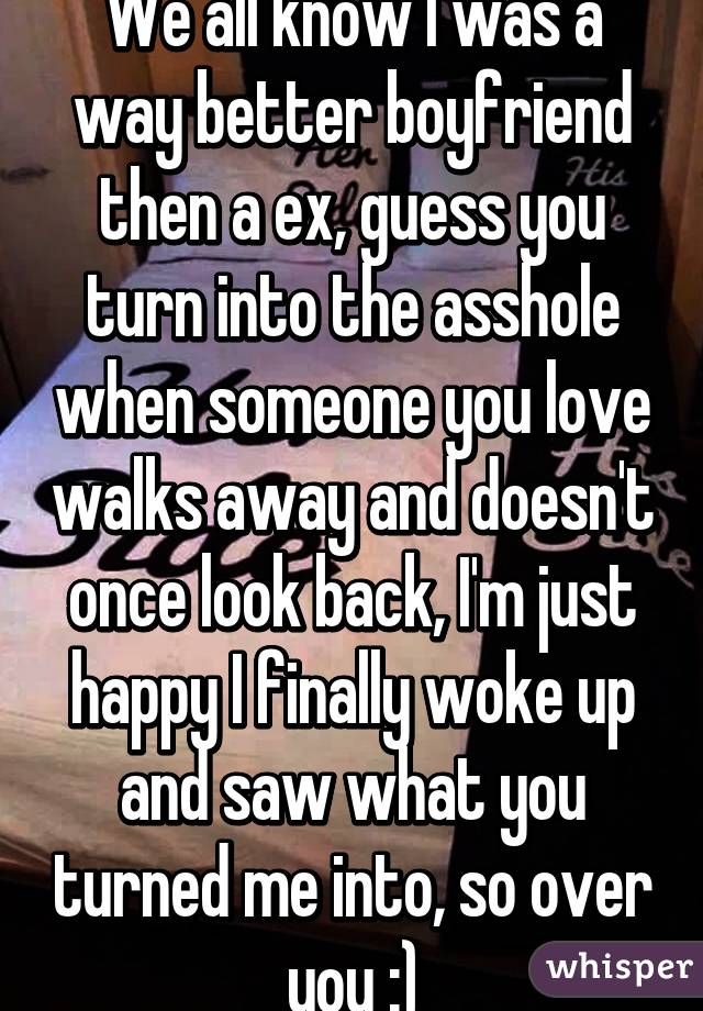 We all know I was a way better boyfriend then a ex, guess you turn into the asshole when someone you love walks away and doesn't once look back, I'm just happy I finally woke up and saw what you turned me into, so over you :)