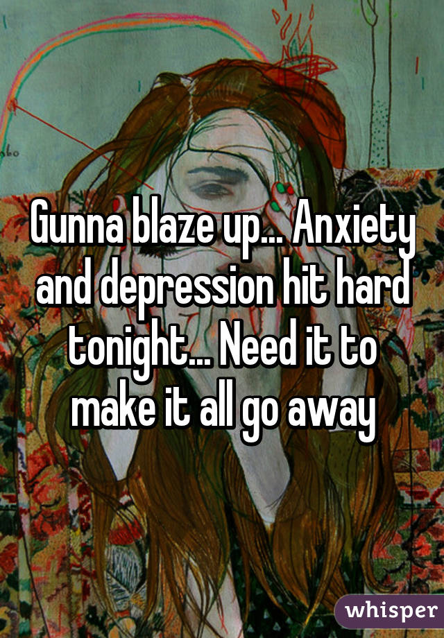 Gunna blaze up... Anxiety and depression hit hard tonight... Need it to make it all go away