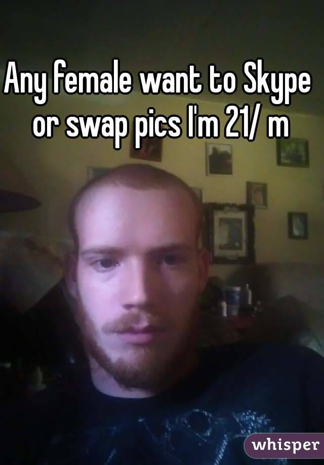Any female want to Skype or swap pics I'm 21/ m