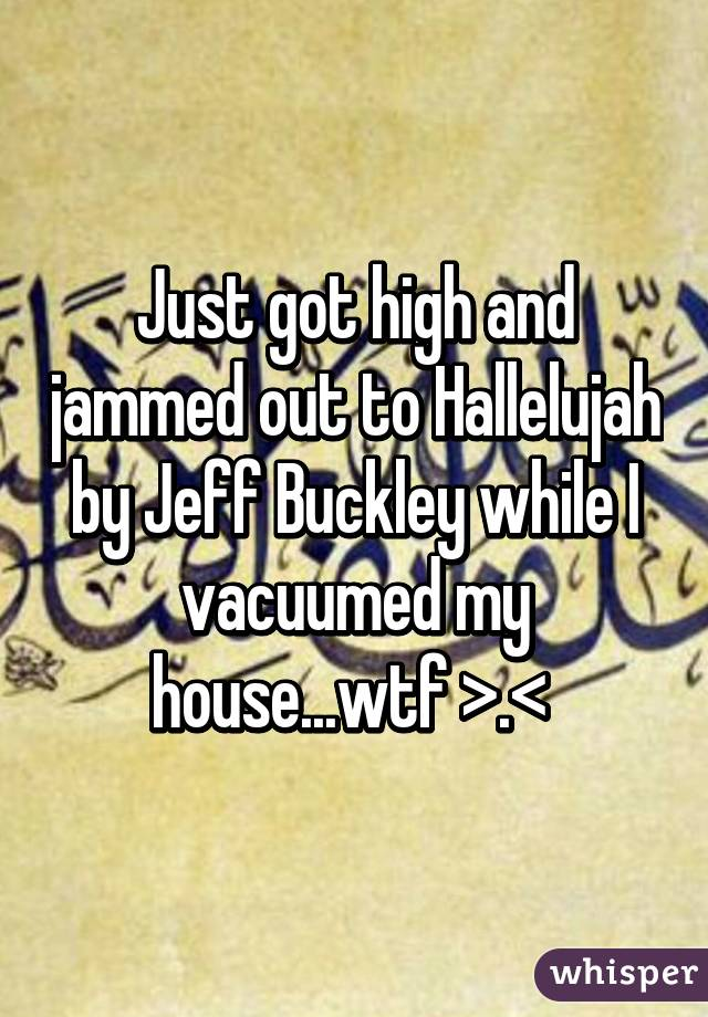 Just got high and jammed out to Hallelujah by Jeff Buckley while I vacuumed my house...wtf >.<