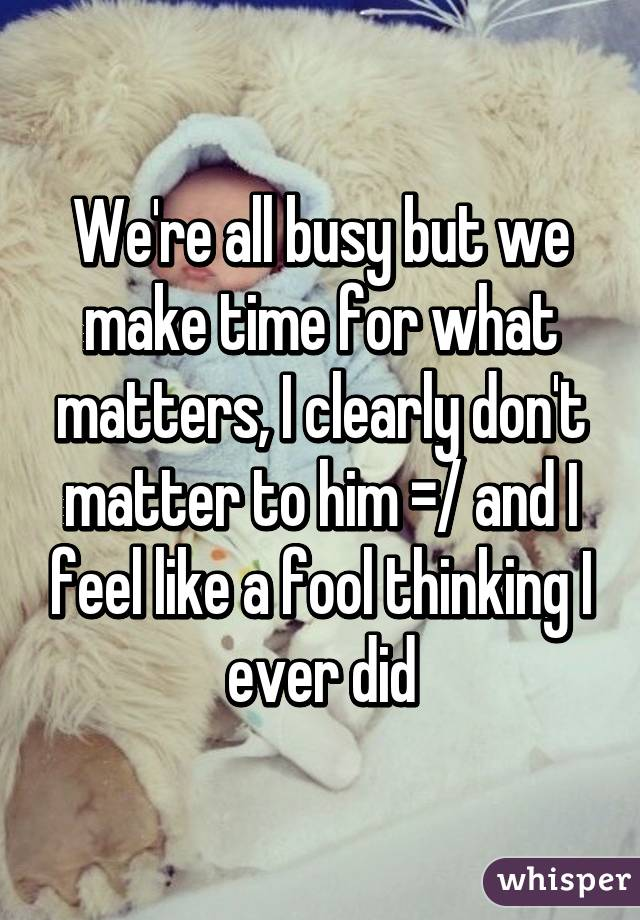 We're all busy but we make time for what matters, I clearly don't matter to him =/ and I feel like a fool thinking I ever did