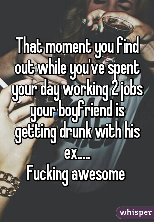 That moment you find out while you've spent your day working 2 jobs your boyfriend is getting drunk with his ex..... Fucking awesome
