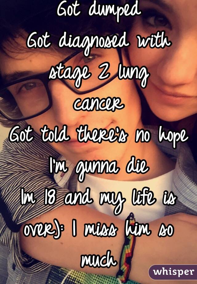 Got dumped Got diagnosed with stage 2 lung  cancer Got told there's no hope I'm gunna die Im 18 and my life is over): I miss him so much
