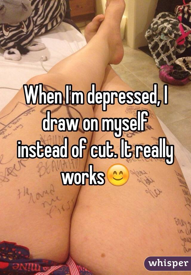 When I'm depressed, I draw on myself instead of cut. It really works😊
