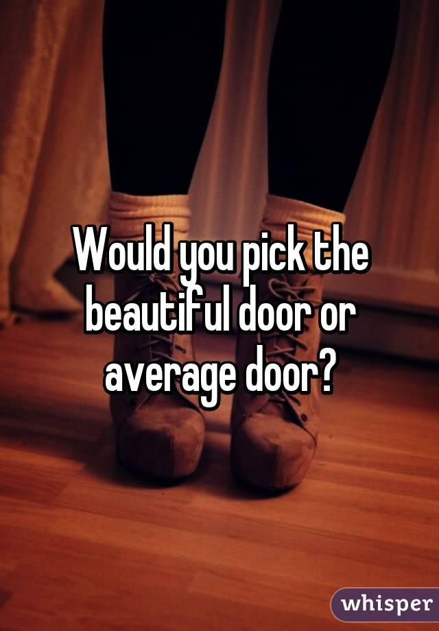 Would you pick the beautiful door or average door?