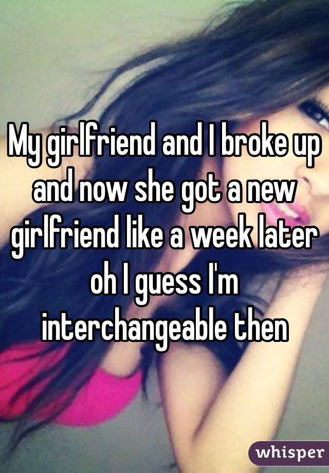 My girlfriend and I broke up and now she got a new girlfriend like a week later oh I guess I'm interchangeable then