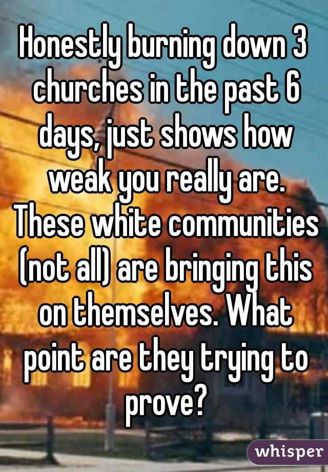 Honestly burning down 3 churches in the past 6 days, just shows how weak you really are. These white communities (not all) are bringing this on themselves. What point are they trying to prove?