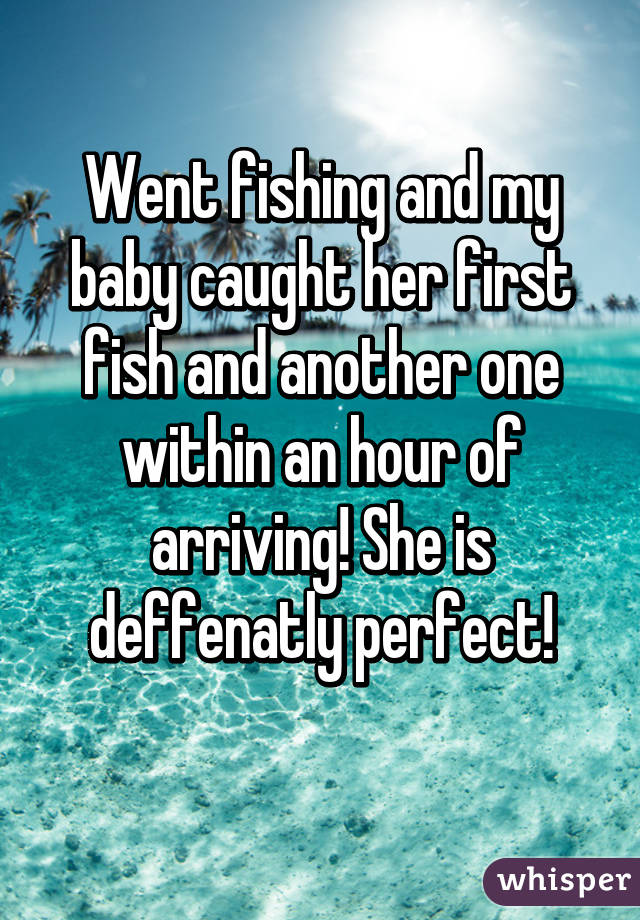 Went fishing and my baby caught her first fish and another one within an hour of arriving! She is deffenatly perfect!