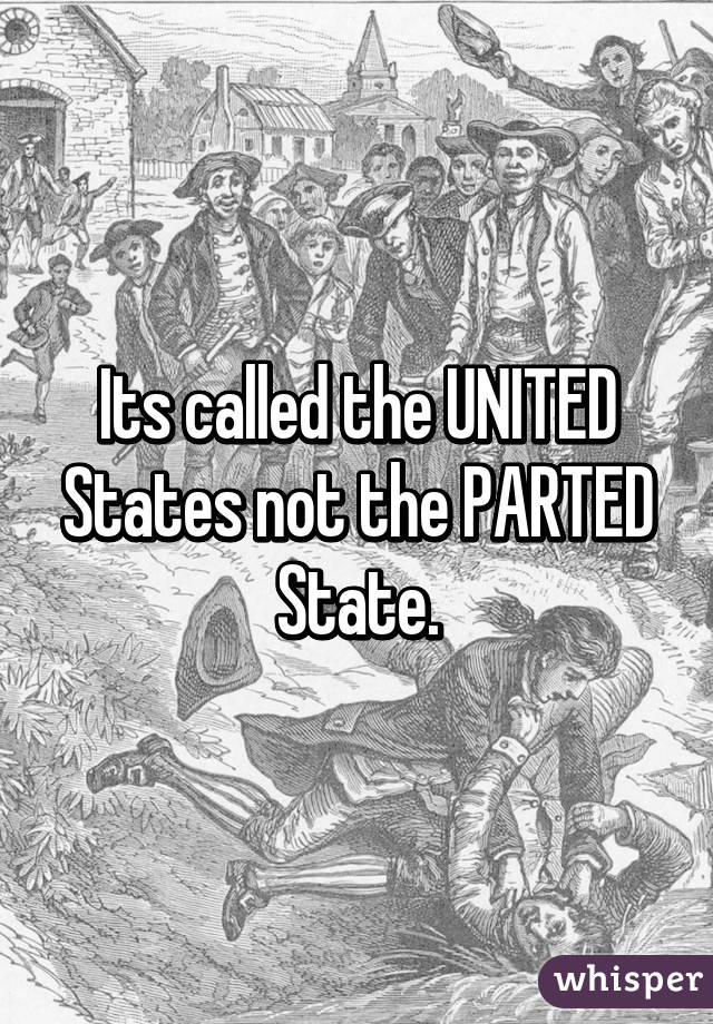 Its called the UNITED States not the PARTED State.