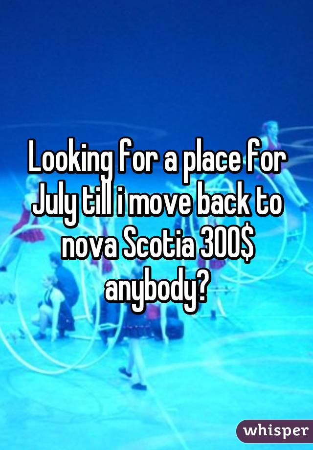 Looking for a place for July till i move back to nova Scotia 300$ anybody?