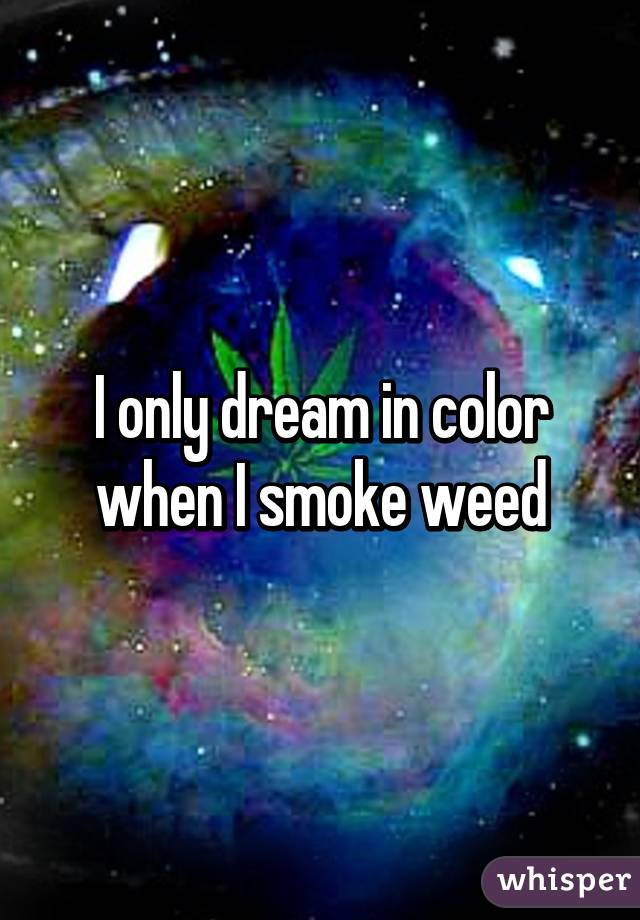 I only dream in color when I smoke weed
