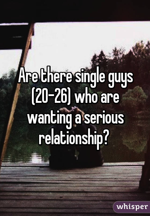 Are there single guys (20-26) who are wanting a serious relationship?