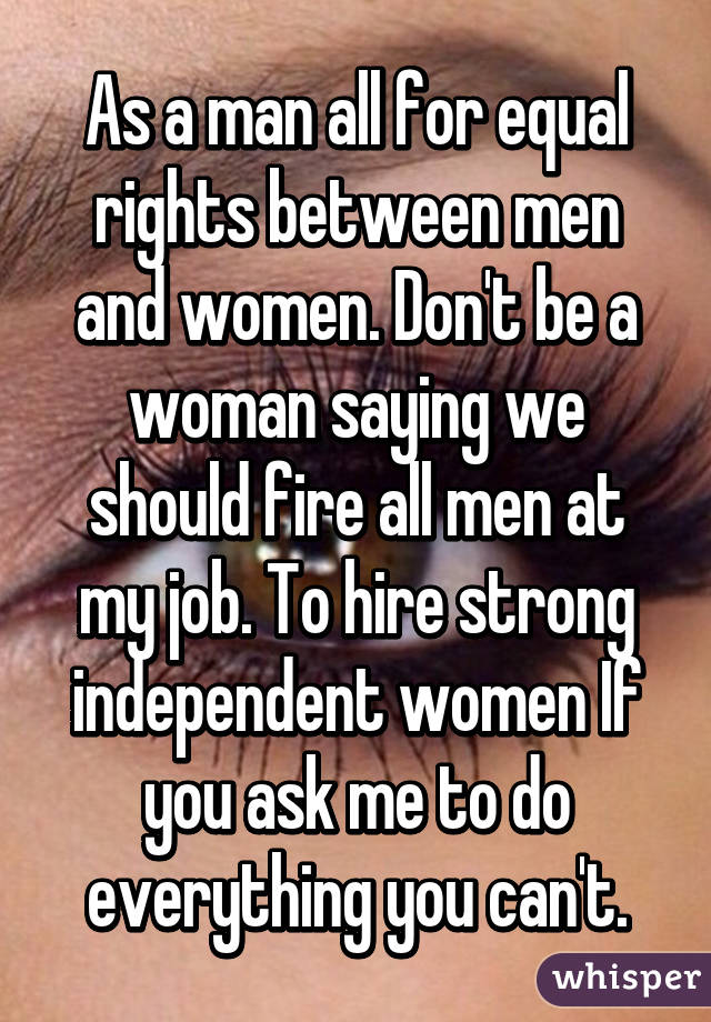 As a man all for equal rights between men and women. Don't be a woman saying we should fire all men at my job. To hire strong independent women If you ask me to do everything you can't.
