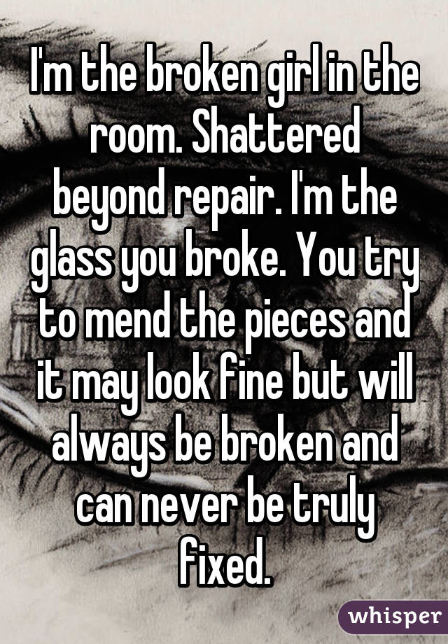 I'm the broken girl in the room. Shattered beyond repair. I'm the glass you broke. You try to mend the pieces and it may look fine but will always be broken and can never be truly fixed.