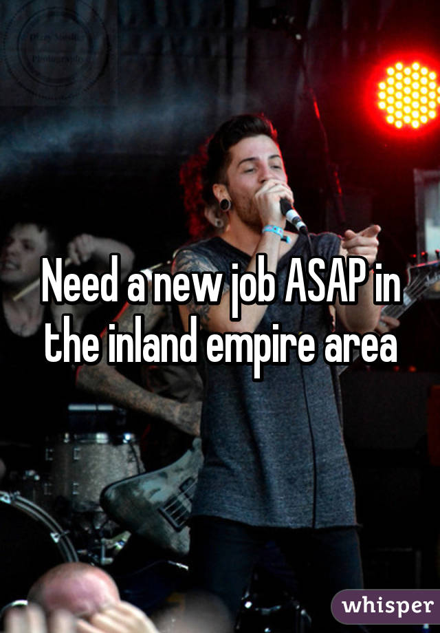 Need a new job ASAP in the inland empire area