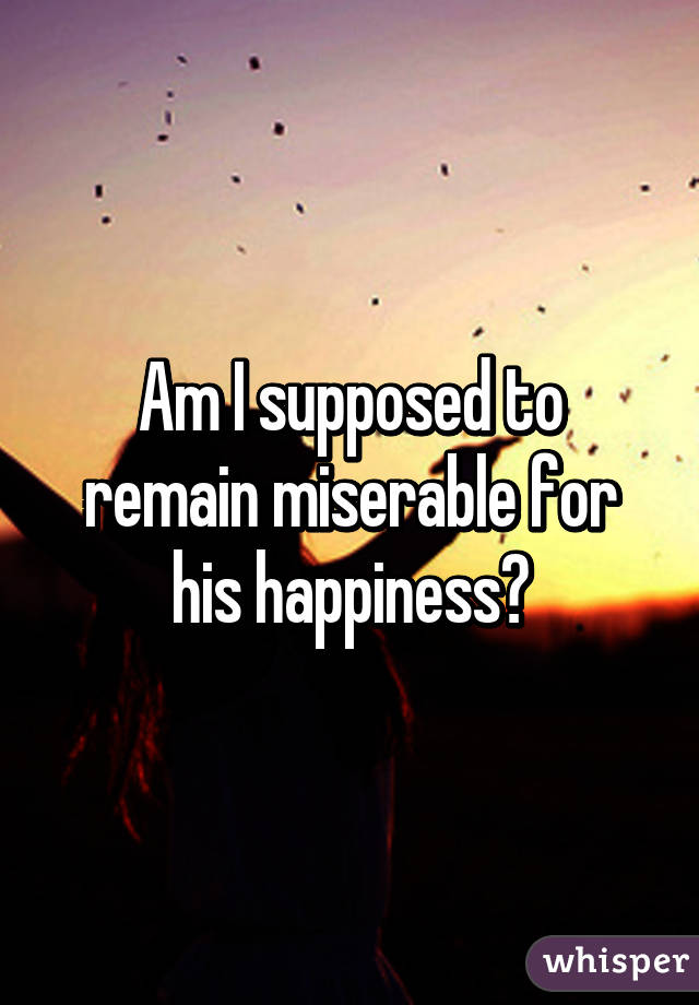 Am I supposed to remain miserable for his happiness?