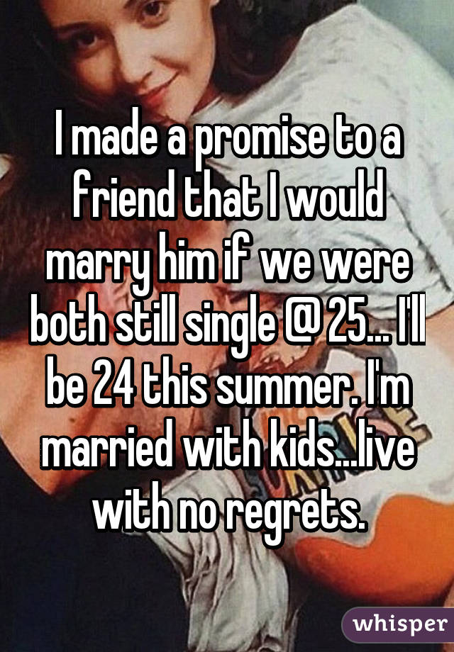 I made a promise to a friend that I would marry him if we were both still single @ 25... I'll be 24 this summer. I'm married with kids...live with no regrets.