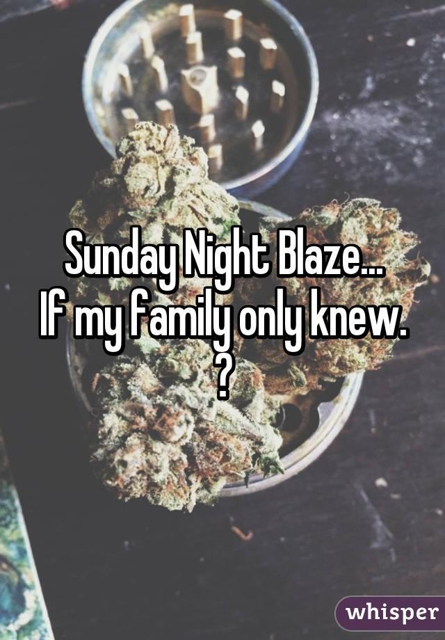 Sunday Night Blaze... If my family only knew. 😆