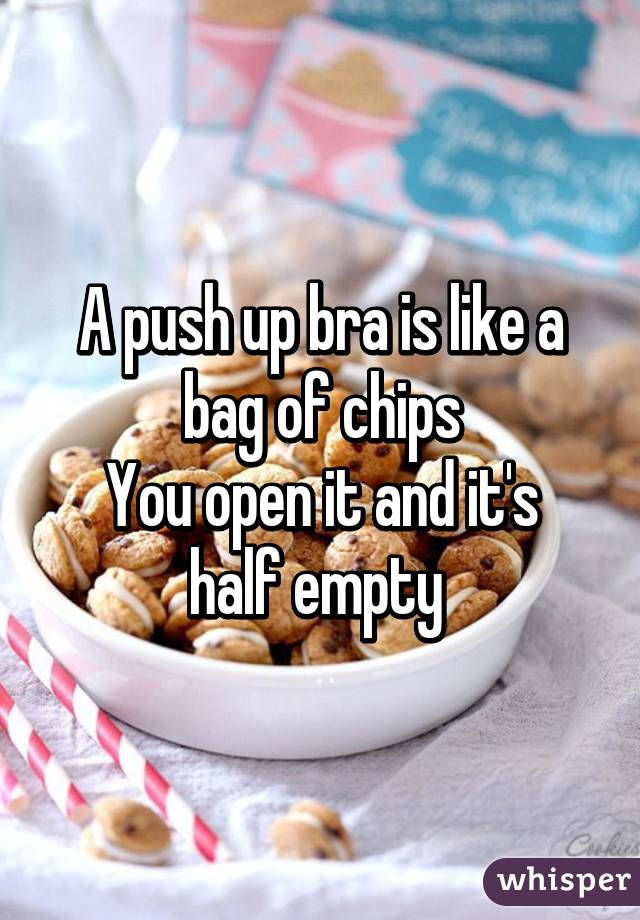 A push up bra is like a bag of chips You open it and it's half empty