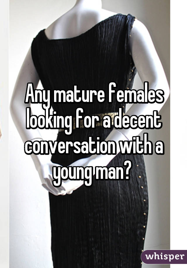 Any mature females looking for a decent conversation with a young man?