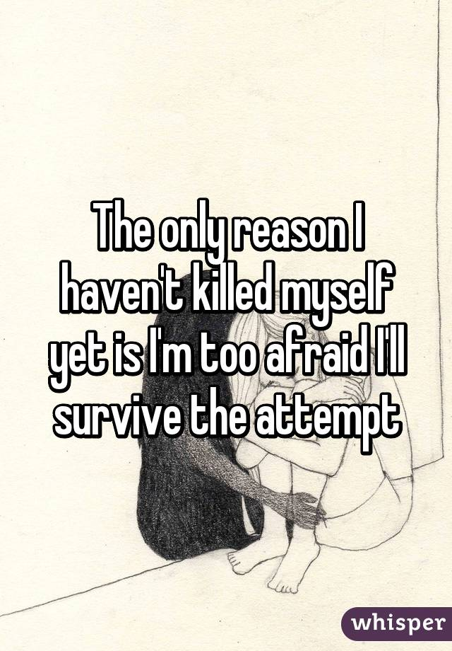 The only reason I haven't killed myself yet is I'm too afraid I'll survive the attempt