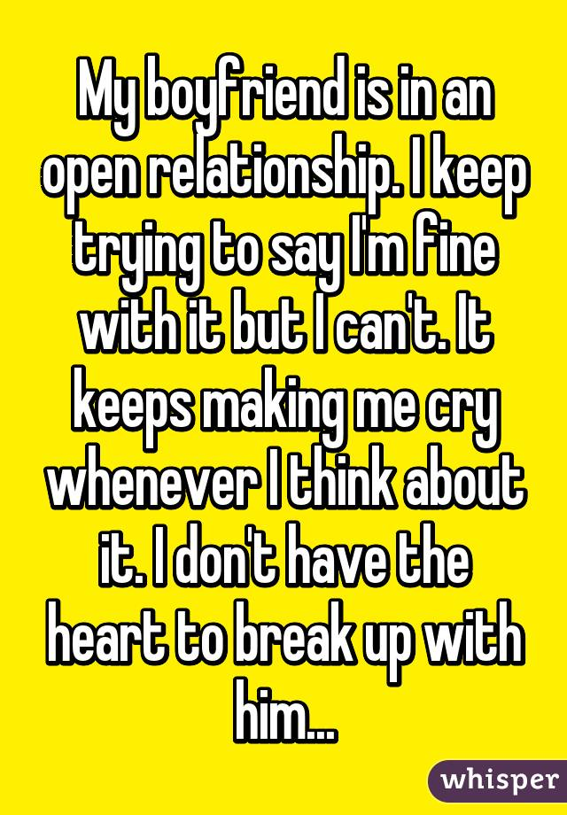 My boyfriend is in an open relationship. I keep trying to say I'm fine with it but I can't. It keeps making me cry whenever I think about it. I don't have the heart to break up with him...