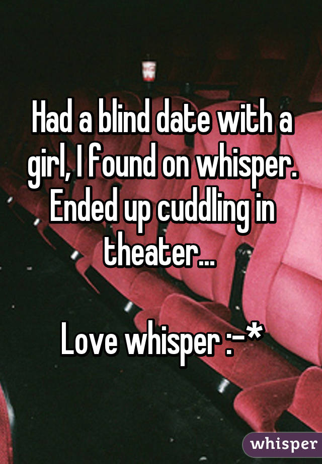 Had a blind date with a girl, I found on whisper. Ended up cuddling in theater...   Love whisper :-*