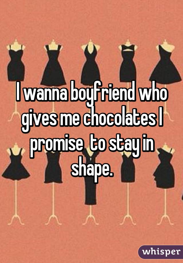 I wanna boyfriend who gives me chocolates I promise  to stay in shape.