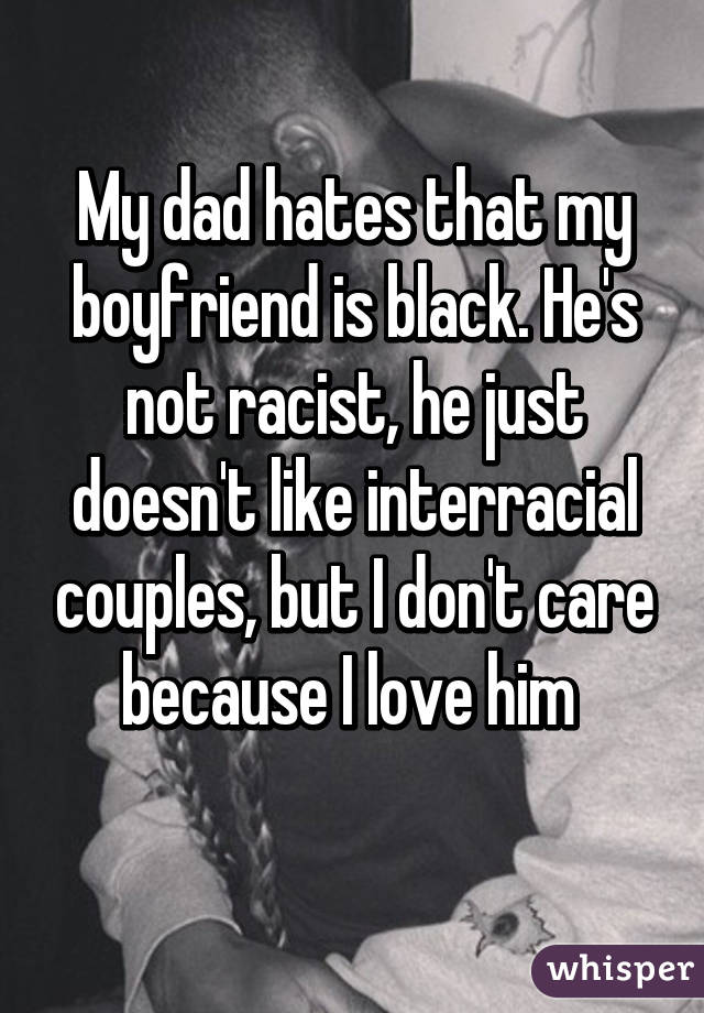 My dad hates that my boyfriend is black. He's not racist, he just doesn't like interracial couples, but I don't care because I love him