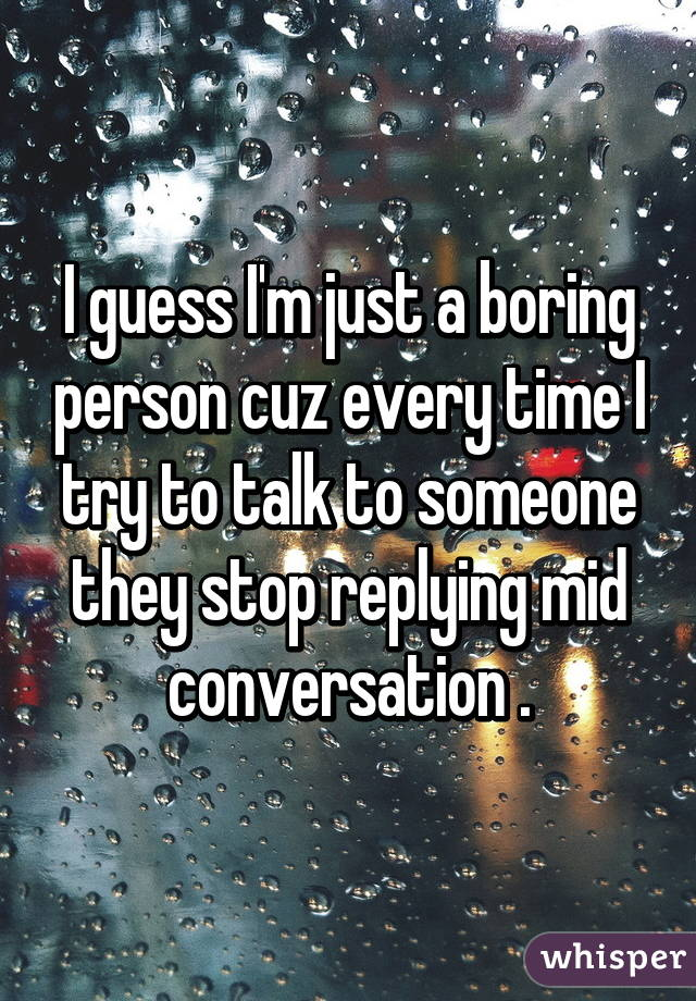I guess I'm just a boring person cuz every time I try to talk to someone they stop replying mid conversation .