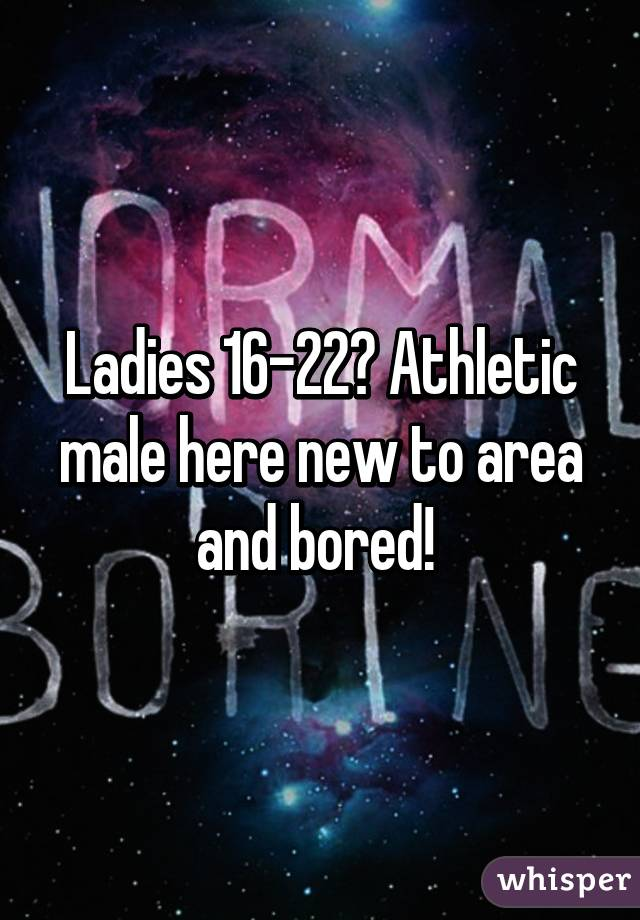 Ladies 16-22? Athletic male here new to area and bored!