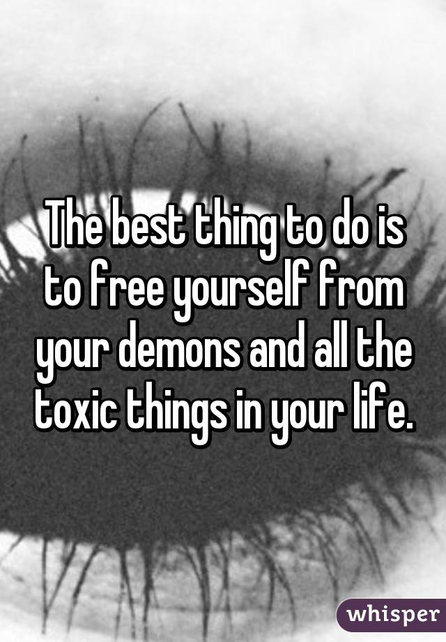 The best thing to do is to free yourself from your demons and all the toxic things in your life.