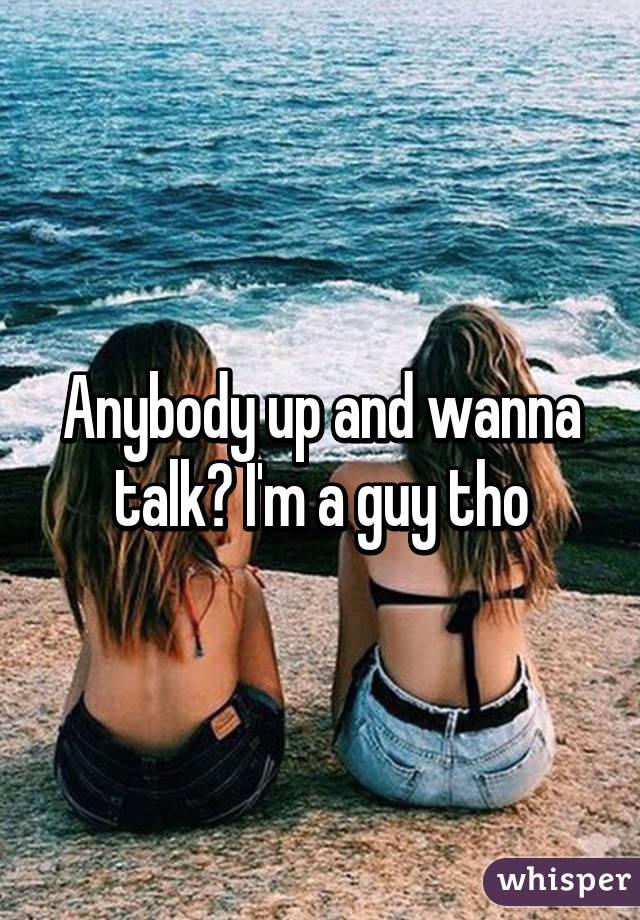 Anybody up and wanna talk? I'm a guy tho