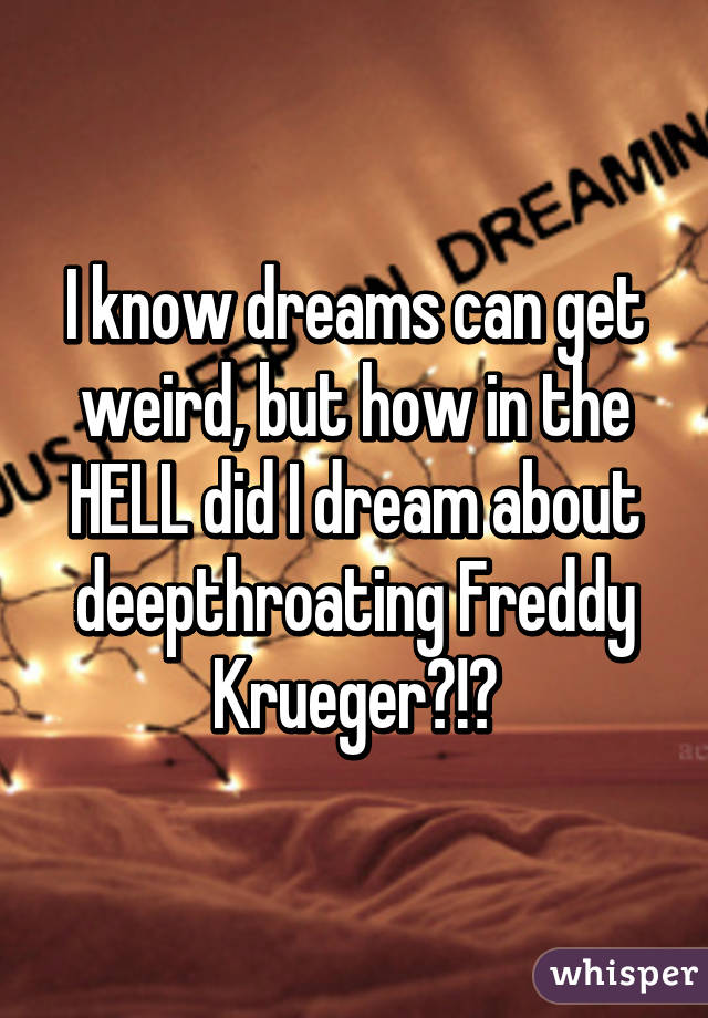 I know dreams can get weird, but how in the HELL did I dream about deepthroating Freddy Krueger?!?