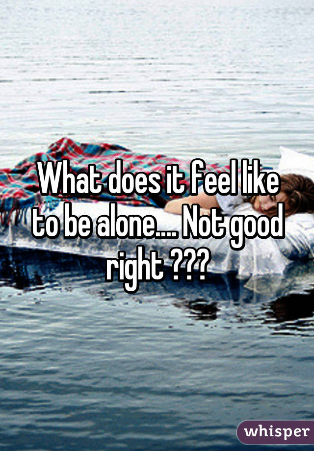 What does it feel like to be alone.... Not good right 😐✌️