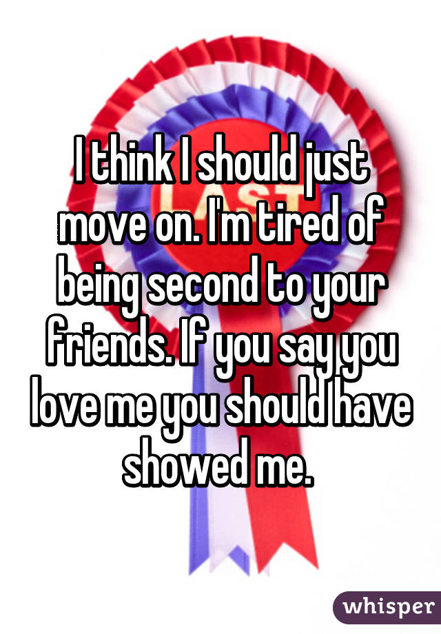 I think I should just move on. I'm tired of being second to your friends. If you say you love me you should have showed me.