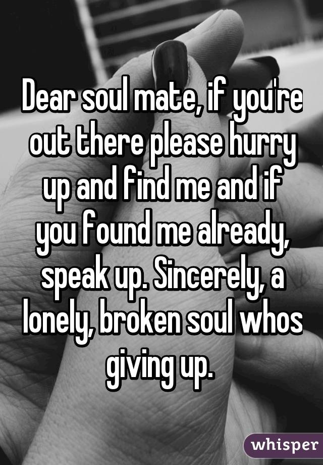Dear soul mate, if you're out there please hurry up and find me and if you found me already, speak up. Sincerely, a lonely, broken soul whos giving up.