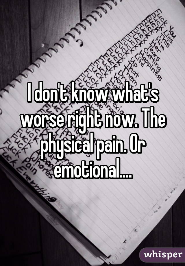 I don't know what's worse right now. The physical pain. Or emotional....