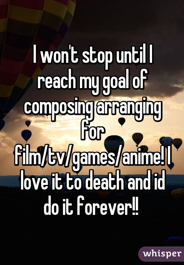 I won't stop until I reach my goal of composing arranging for film/tv/games/anime! I love it to death and id do it forever!!