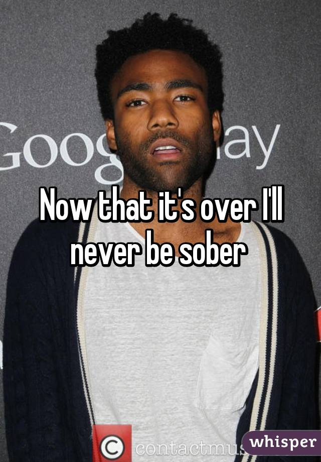 Now that it's over I'll never be sober