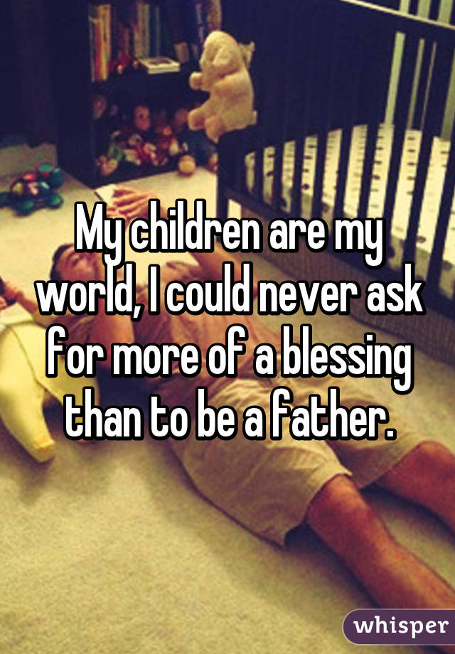 My children are my world, I could never ask for more of a blessing than to be a father.